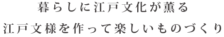 暮らしに江戸文化が薫る。江戸文様を作って楽しいものづくり。